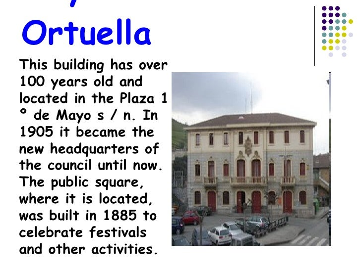 City Council Ortuella This building has over 100 years old and located in the Plaza 1 º de Mayo s / n. In 1905 it became t...