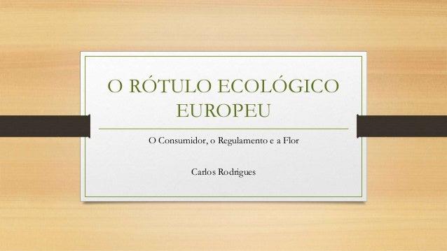 O RÓTULO ECOLÓGICO EUROPEU O Consumidor, o Regulamento e a Flor Carlos Rodrigues