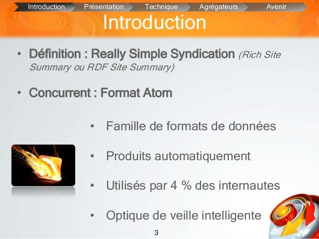 3Introduction• Définition : Really Simple Syndication (Rich SiteSummary ou RDF Site Summary)• Concurrent : Format AtomIntr...