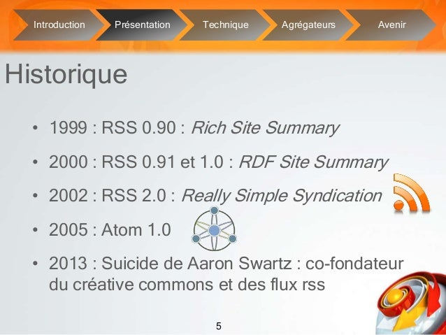 5• 1999 : RSS 0.90 : Rich Site Summary• 2000 : RSS 0.91 et 1.0 : RDF Site Summary• 2002 : RSS 2.0 : Really Simple Syndicat...