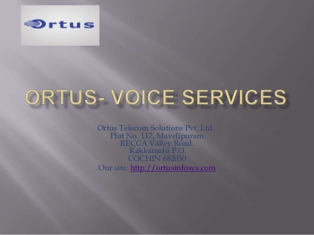 Ortus Telecom Solutions Pvt. Ltd.   Plot No. 117, Mavelipuram      RECCA Valley Road.          Kakkanadu P.O         COCHI...