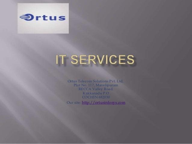 Ortus Telecom Solutions Pvt. Ltd.   Plot No. 117, Mavelipuram       RECCA Valley Road.          Kakkanadu P.O          COC...