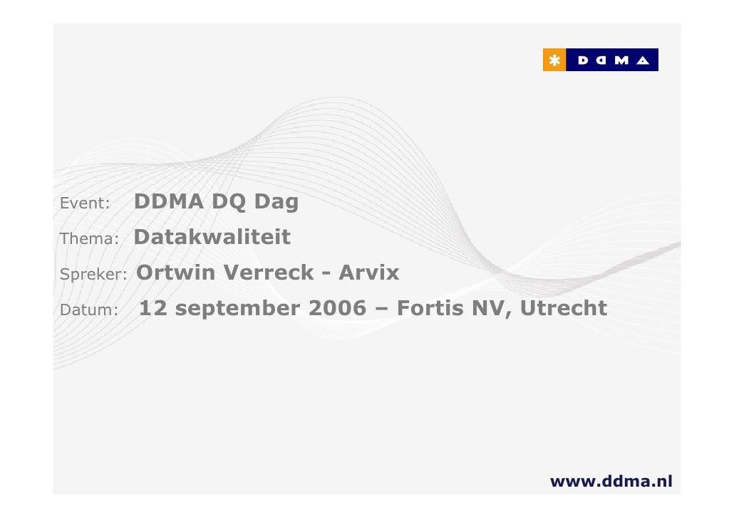 vent:      DDMA DQ Dag hema:      Datakwaliteit  preker:   Ortwin Verreck - Arvix Datum:     12 september 2006 – Fortis NV...
