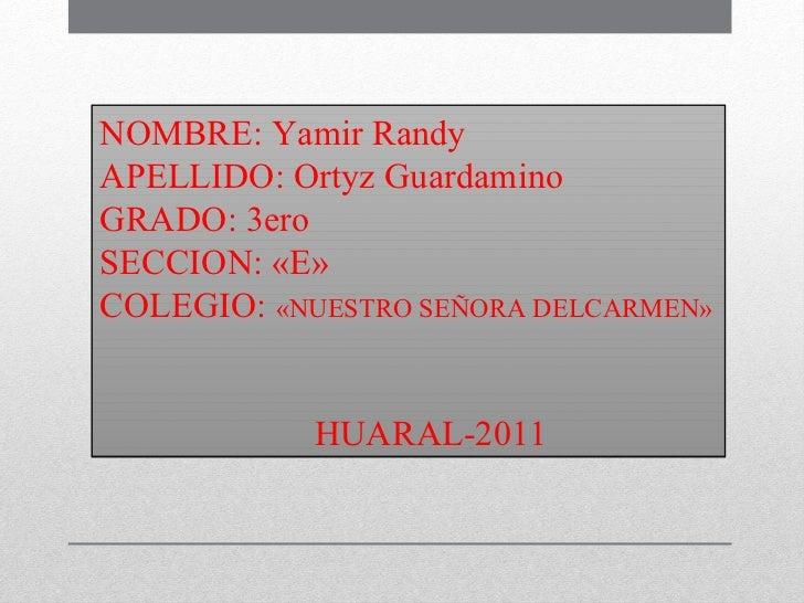 NOMBRE: Yamir Randy APELLIDO: Ortyz Guardamino GRADO: 3ero  SECCION: «E» COLEGIO:  «NUESTRO SEÑORA DELCARMEN» HUARAL-2011