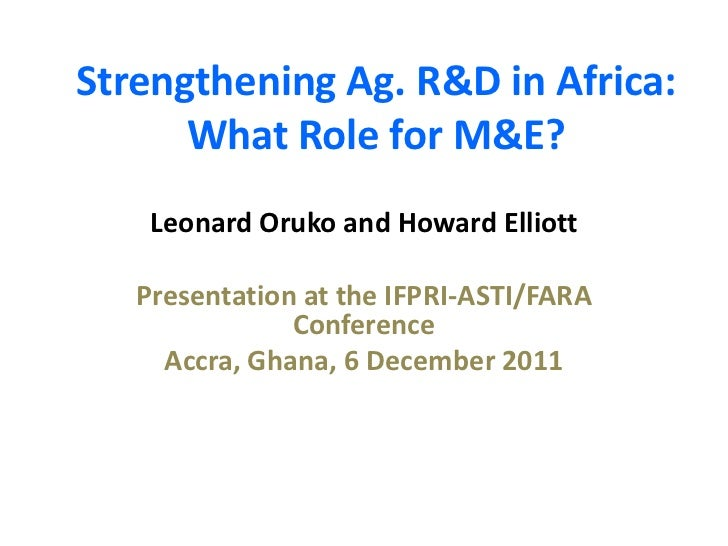 Strengthening Ag. R&D in Africa:      What Role for M&E?    Leonard Oruko and Howard Elliott   Presentation at the IFPRI-A...