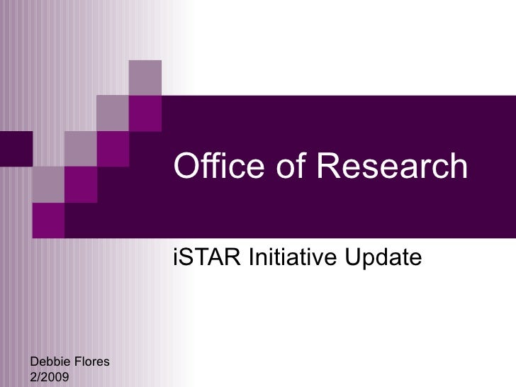 Office of Research iSTAR Initiative Update Debbie Flores 2/2009