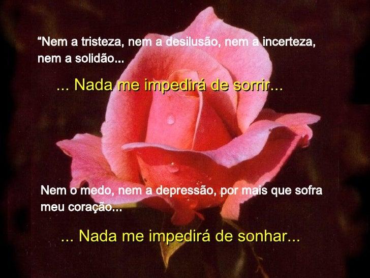 """"""" Nem a tristeza, nem a desilusão, nem a incerteza, nem a solidão... ... Nada me impedirá de sorrir... Nem o medo, nem a d..."""