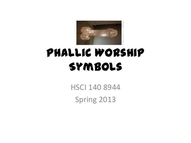 Phallic Worship   Symbols   HSCI 140 8944    Spring 2013