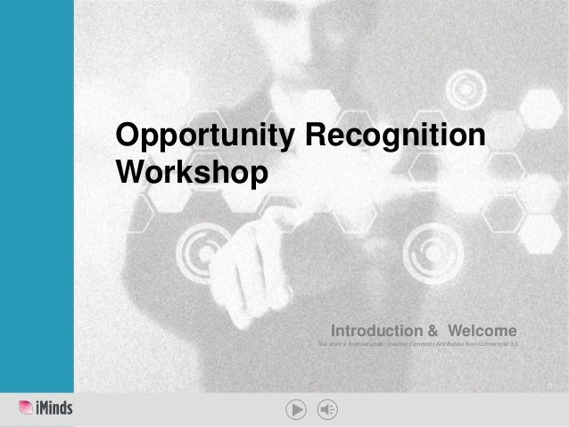 This work is licensed under Creative Commons Attribution Non Commercial 3.0 Opportunity Recognition Workshop Introduction ...