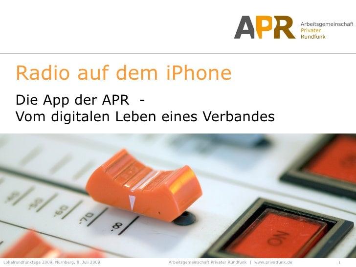 Radio auf dem iPhone      Die App der APR -      Vom digitalen Leben eines Verbandes     Lokalrundfunktage 2009, Nürnberg,...