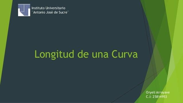 Longitud de una Curva Instituto Universitario ¨Antonio José de Sucre¨ Oryeli Arroyave C.I: 25814953