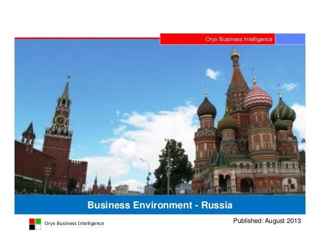 Oryx Business Intelligence Oryx Business Intelligence Business Environment - Russia Published: August 2013