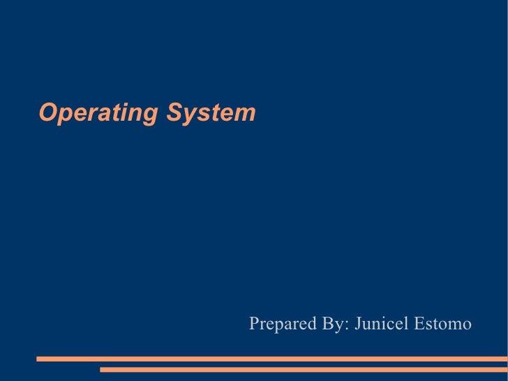 Operating System Prepared By: Junicel Estomo