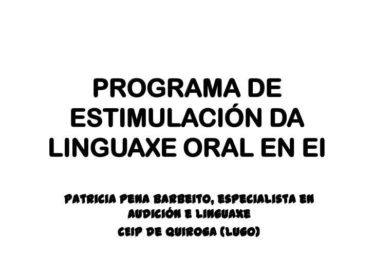 PROGRAMA DE ESTIMULACIÓN DA LINGUAXE ORAL EN EI <br />Patricia Pena Barbeito, especialista en Audición e Linguaxe<br />CEI...
