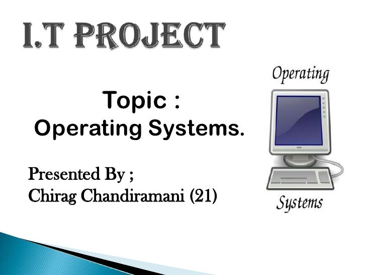 Topic :Operating Systems.Presented By ;Chirag Chandiramani (21)
