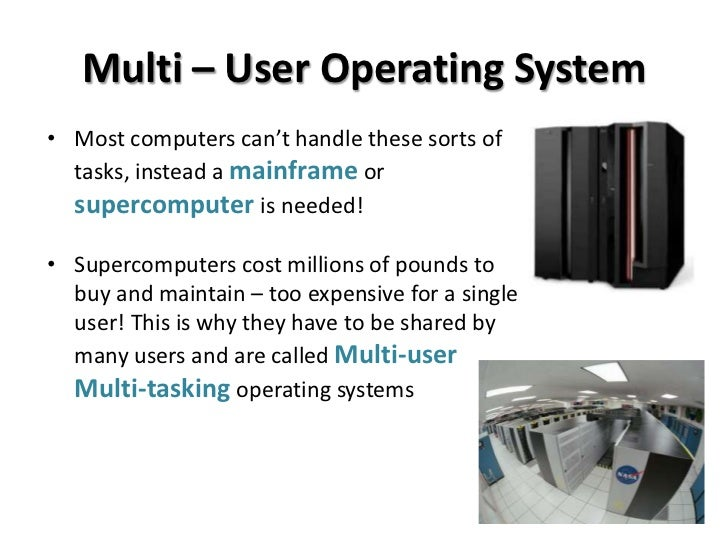 multi user operating systems 2 A multi-user operating system extends the basic concept of multi-tasking with facilities that identify processes and resources, such as disk space, belonging to multiple users, and the system permits multiple users to interact with the system at the same time time-sharing operating systems schedule tasks for efficient use of the.