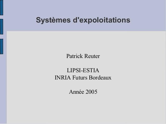 Systèmes d'expoloitations  Patrick Reuter LIPSI-ESTIA INRIA Futurs Bordeaux Année 2005