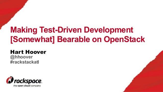 Hart Hoover Making Test-Driven Development [Somewhat] Bearable on OpenStack @hhoover #rackstackatl