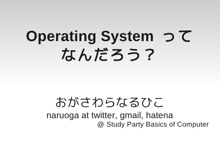 Operating System って     なんだろう?       おがさわらなるひこ   naruoga at twitter, gmail, hatena                @ Study Party Basics of ...