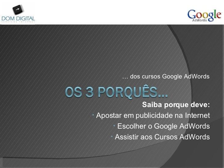 <ul><li>…  dos cursos Google AdWords </li></ul><ul><li>Saiba porque deve: </li></ul><ul><li>Apostar em publicidade na Inte...