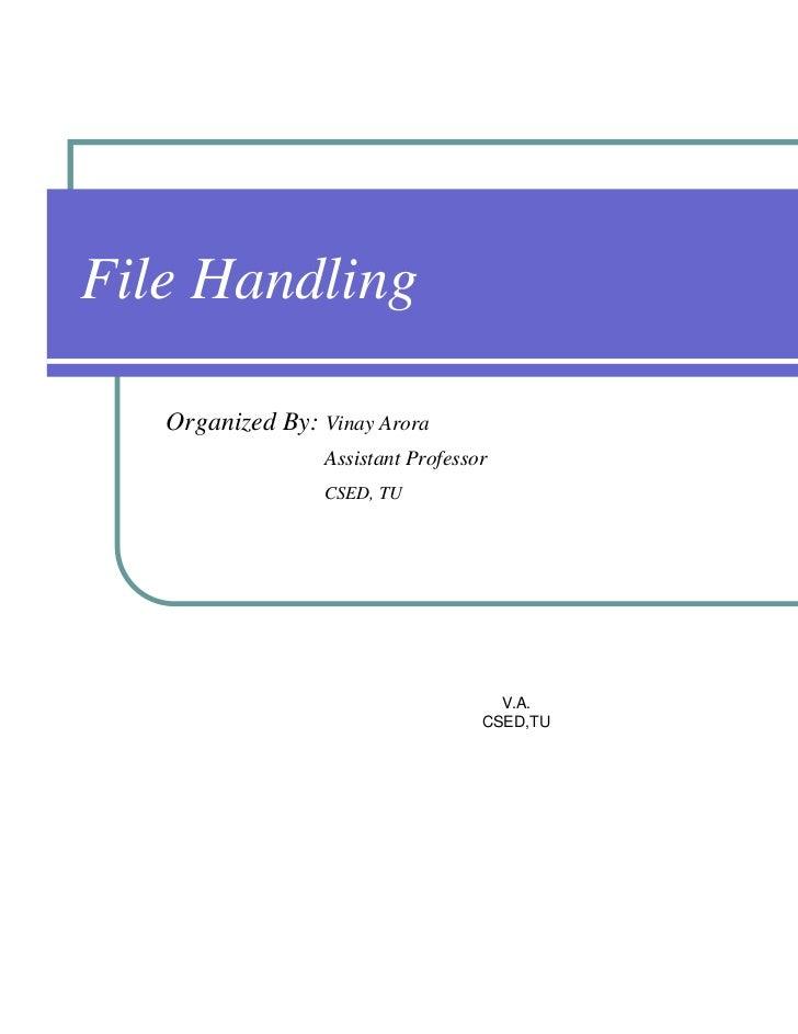 File Handling   Organized By: Vinay Arora                  Assistant Professor                  CSED, TU                  ...