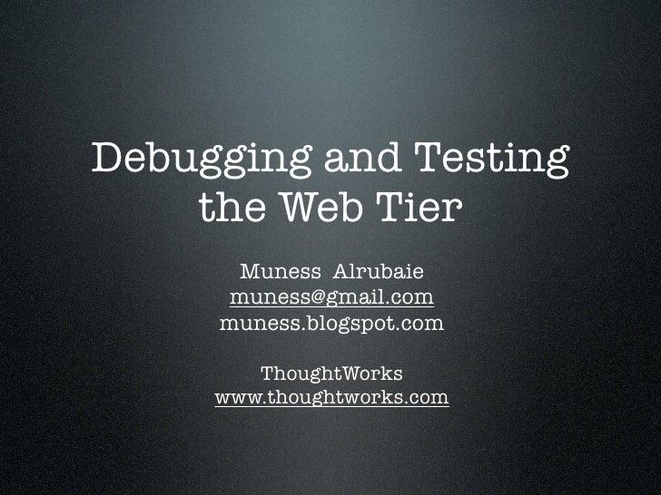 Debugging and Testing     the Web Tier       Muness Alrubaie      muness@gmail.com      muness.blogspot.com          Thoug...