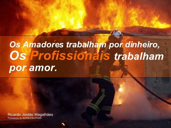 Os Amadores trabalham por dinheiro,   Os  Profissionais   trabalham por amor. Ricardo Jordão Magalhães  Presidente da BIZR...