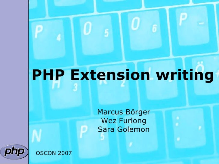 PHP Extension writing               Marcus Börger               Wez Furlong              Sara Golemon   OSCON 2007