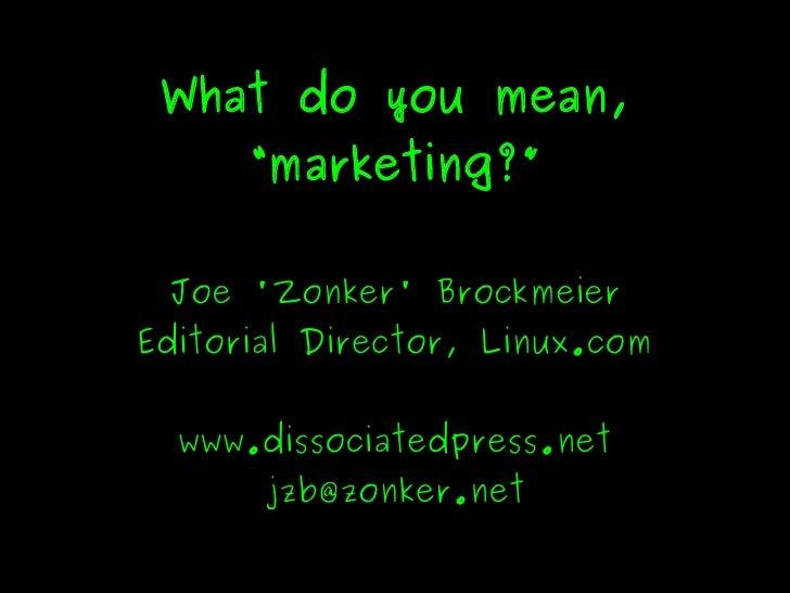 "What do you mean,           ""marketing?""       Joe 'Zonker' Brockmeier     Editorial Director, Linux.com         www.disso..."