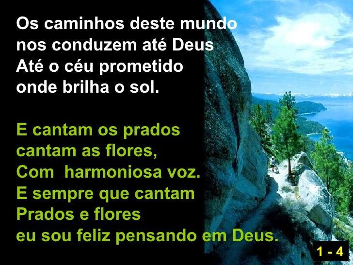 Os caminhos deste mundo  nos conduzem até Deus Até o céu prometido onde brilha o sol. E cantam os prados  cantam as flores...