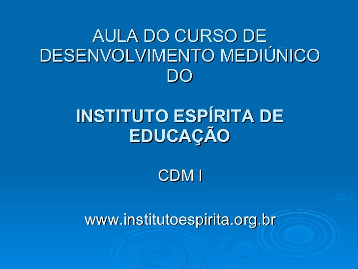 AULA DO CURSO DE DESENVOLVIMENTO MEDIÚNICO DO INSTITUTO ESPÍRITA DE EDUCAÇÃO CDM I www.institutoespirita.org.br