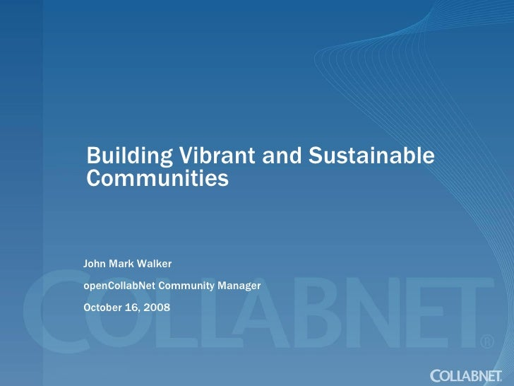 Building Vibrant and Sustainable Communities John Mark Walker openCollabNet Community Manager October 16, 2008