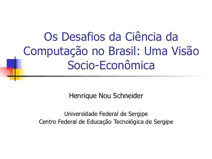 Os Desafios da Ciência da Computação no Brasil: Uma Visão Socio-Econômica Henrique Nou Schneider Universidade Federal de S...