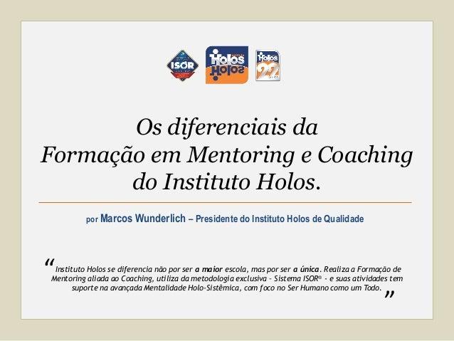 por Marcos Wunderlich – Presidente do Instituto Holos de Qualidade Os diferenciais da Formação em Mentoring e Coaching do ...