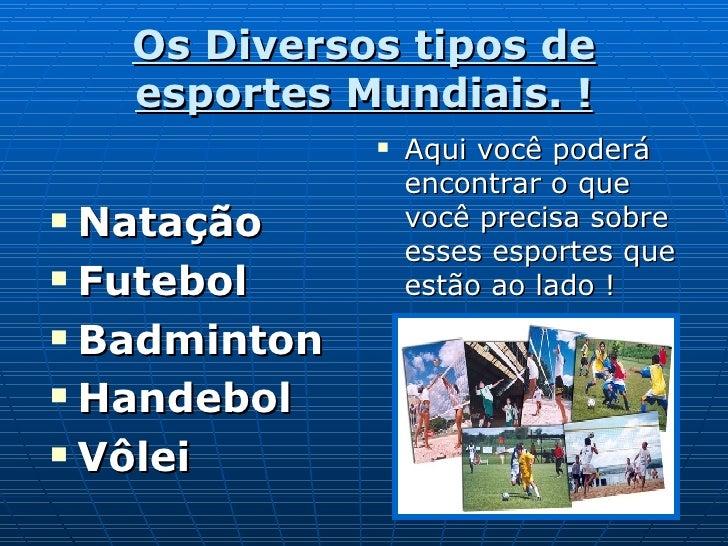 Os Diversos tipos de esportes Mundiais. ! <ul><li>Natação </li></ul><ul><li>Futebol </li></ul><ul><li>Badminton </li></ul>...