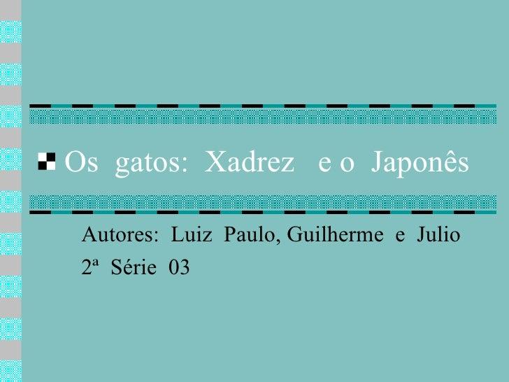 Os  gatos:  Xadrez  e o  Japonês Autores:  Luiz  Paulo, Guilherme  e  Julio 2ª  Série  03