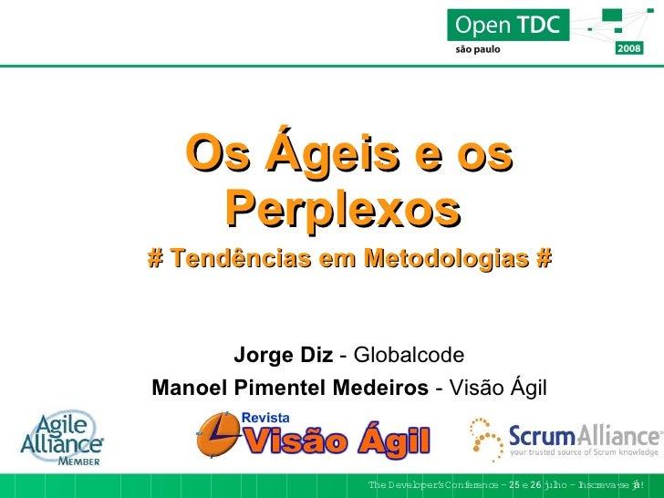 Os Ágeis e os     Perplexos # Tendências em Metodologias #          Jorge Diz - Globalcode Manoel Pimentel Medeiros - Visã...