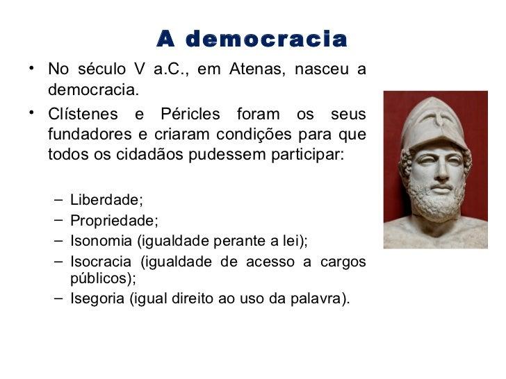 A democracia <ul><li>No século V a.C., em Atenas, nasceu a democracia. </li></ul><ul><li>Clístenes e Péricles foram os seu...