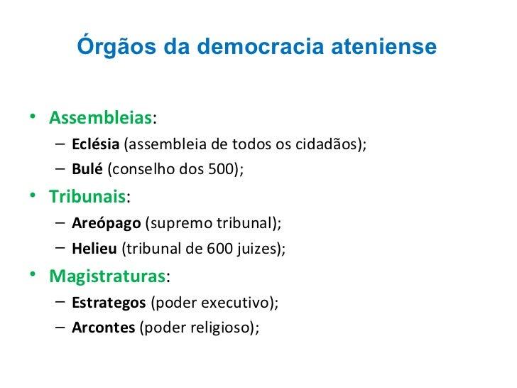 Órgãos da democracia ateniense <ul><li>Assembleias :  </li></ul><ul><ul><li>Eclésia  (assembleia de todos os cidadãos); </...