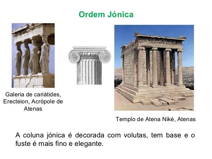 Ordem Jónica Templo de Atena Niké, Atenas A coluna jónica é decorada com volutas, tem base e o fuste é mais fino e elegant...