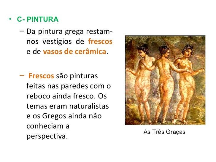 <ul><li>C- PINTURA </li></ul><ul><ul><li>Da pintura grega restam-nos vestígios de  frescos  e de  vasos de cerâmica . </li...