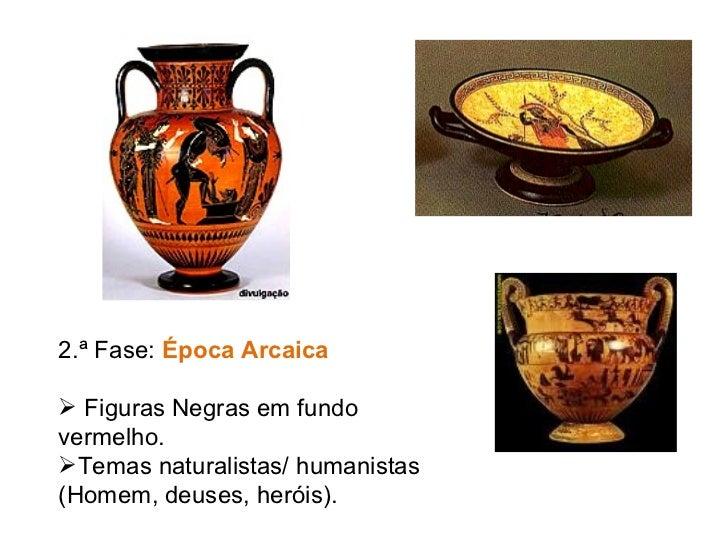 <ul><li>2.ª Fase:  Época Arcaica </li></ul><ul><li>Figuras Negras em fundo vermelho. </li></ul><ul><li>Temas naturalistas/...