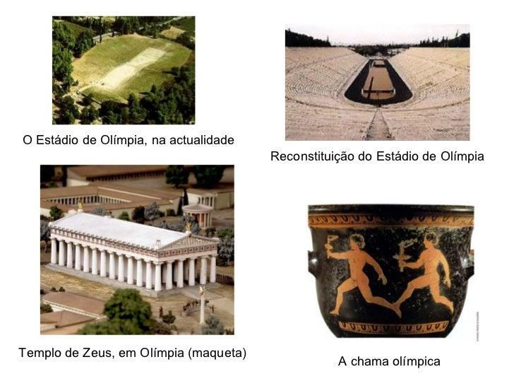 O Estádio de Olímpia, na actualidade Reconstituição do Estádio de Olímpia Templo de Zeus, em Olímpia (maqueta) A chama olí...