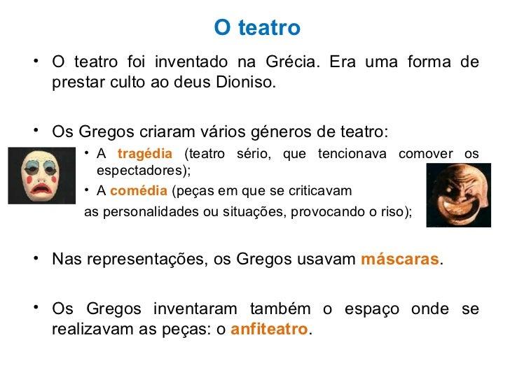 O teatro <ul><li>O teatro foi inventado na Grécia. Era uma forma de prestar culto ao deus Dioniso. </li></ul><ul><li>Os Gr...