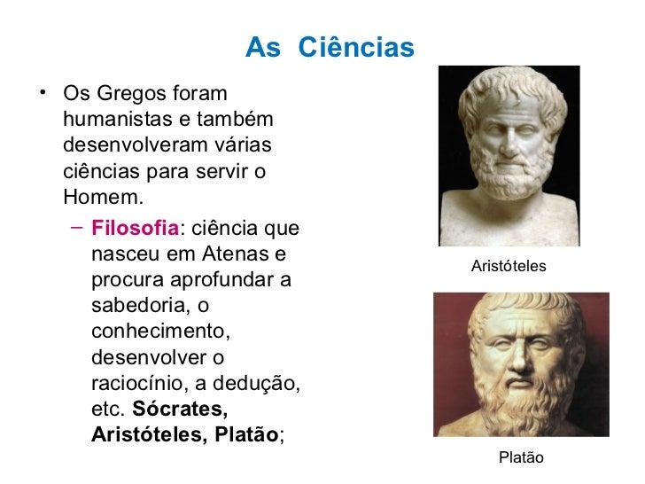 As  Ciências <ul><li>Os Gregos foram humanistas e também desenvolveram várias ciências para servir o Homem. </li></ul><ul>...