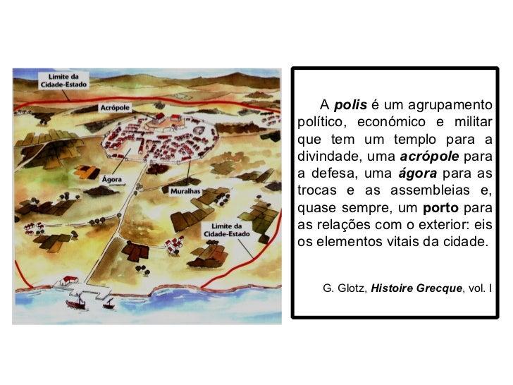 A  polis  é um agrupamento político, económico e militar que tem um templo para a divindade, uma  acrópole  para a defesa,...