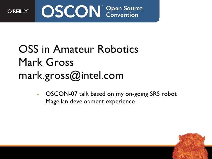 OSS in Amateur Robotics Mark Gross [email_address] <ul><li>OSCON-07 talk based on my on-going SRS robot Magellan developme...
