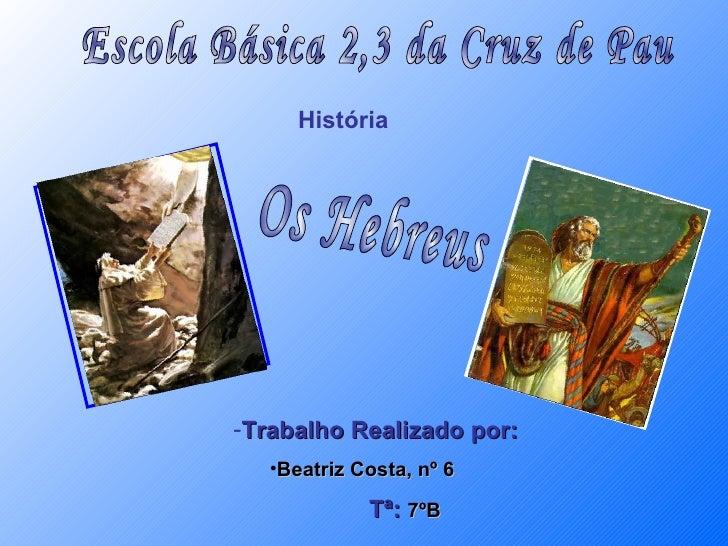 Escola Básica 2,3 da Cruz de Pau História  Os Hebreus <ul><li>Trabalho Realizado por: </li></ul><ul><ul><li>Beatriz Costa,...