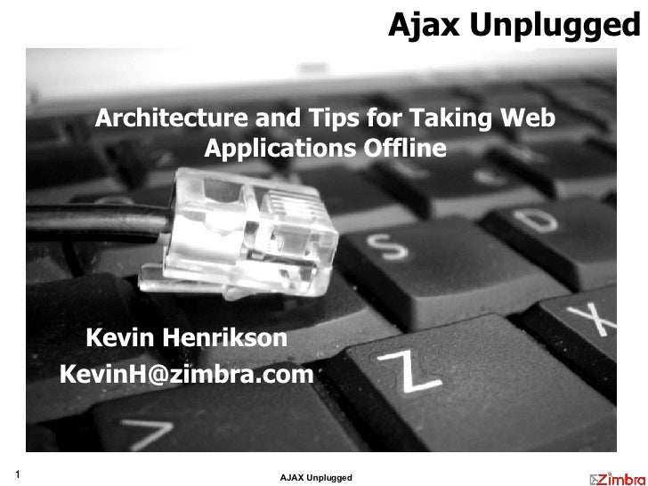 Architecture and Tips for Taking Web Applications Offline Kevin Henrikson [email_address] Ajax Unplugged