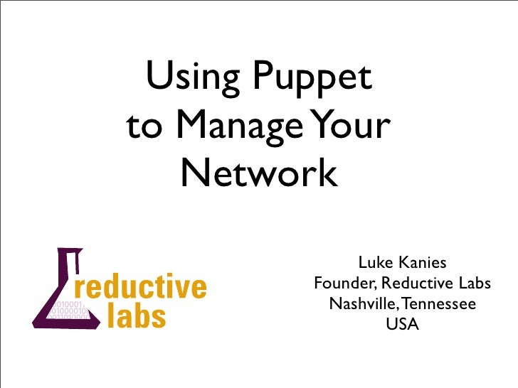 Using Puppet to Manage Your    Network               Luke Kanies          Founder, Reductive Labs            Nashville, Te...